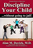 Discipline Your Child: Without Going to Jail (Managing Behavior in Children Series Book 2)