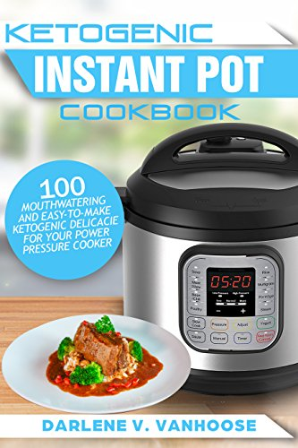 Ketogenic Instant Pot Cookbook: 100 Mouthwatering and Easy-to-Make Ketogenic Delicacies for Your Power Pressure Cooker by Darlene V. Vanhoose
