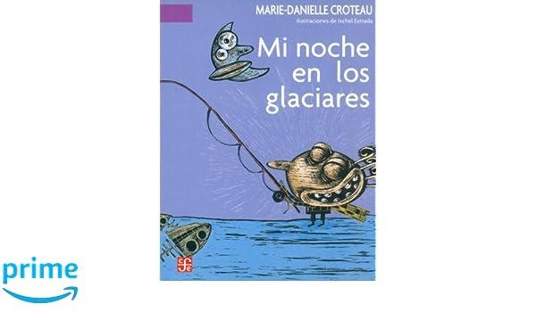 Mi noche en los glaciares (Spanish Edition): Croteau Marie-Danielle, Fondo de Cultura Economica: 9789681673772: Amazon.com: Books