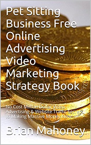Pet Sitting Business   Free Online Advertising  Video Marketing Strategy Book:  No Cost Million Dollar  Video Advertising &  Website Traffic Secrets to Making Massive Money Now!
