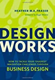 Design Works : How to Tackle Your Toughest Innovation Challenges through Business Design, Fraser, Heather, 1442613904