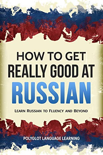 Russian: How to Get Really Good at Russian: Learn Russian to Fluency and Beyond (Language Lessons Russian)