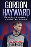 Gordon Hayward: The Inspiring Story of One of Basketball's Star Forwards (Basketball Biography Books)
