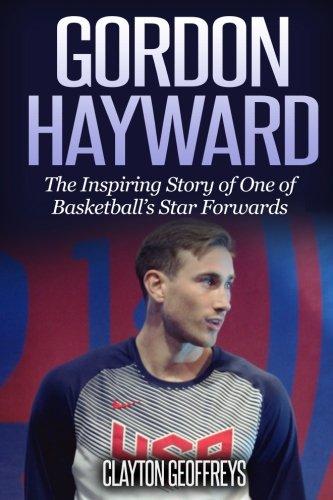 Gordon Hayward: The Inspiring Story of One of Basketball's Star Forwards (Basketball Biography Books)