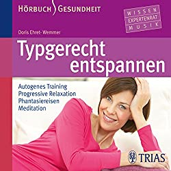 Typgerecht entspannen. Autogenes Training - Progressive Relaxation - Phantasiereisen - Meditation