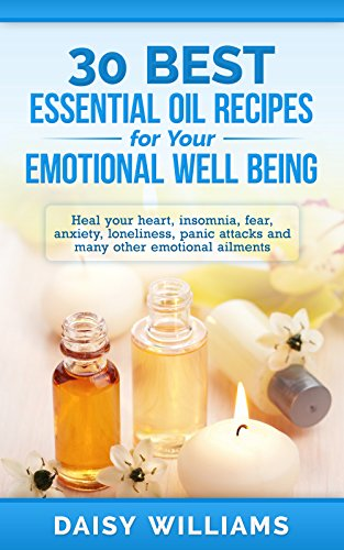 30 Best Essential Oil Recipes for Your Emotional Well Being: Heal your heart,insomnia, fear, anxiety, loneliness, panic attacks and many other emotional ... Oil Recipes for Your Life Book 1)