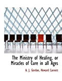 The Ministry of Healing, or Miracles of Cure in All Ages, A. J. Gordon, 114060838X