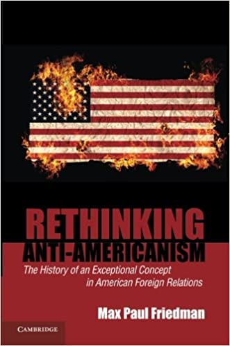 rethinking anti americanism the history of an exceptional concept rethinking anti americanism the history of an exceptional concept in american foreign relations max paul friedman 9780521683425 amazon com books