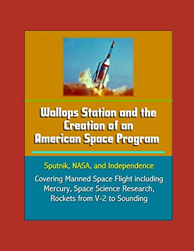 Wallops Station and the Creation of an American Space Program - Sputnik, NASA, and Independence - Covering Manned Space Flight including Mercury, Space Science Research, Rockets from V-2 to Sounding