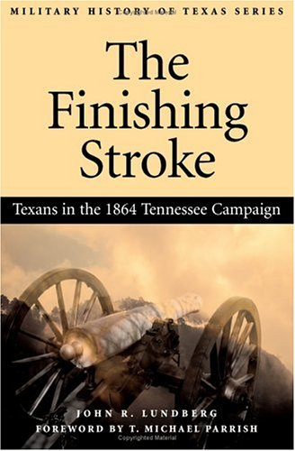 The Finishing Stroke: Texans in the 1864 Tennessee Campaign (Military History of Texas, 1)