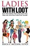Ladies with Loot: How They Spend, How They Save, How They Live, and How to Be One Yourself