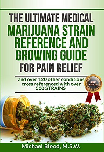 THE ULTIMATE MEDICAL MARIJUANA STRAIN REFERENCE AND GROWING GUIDE: for Pain and over 120 other conditions (Best Marijuana For Chronic Pain)