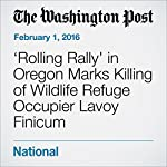 'Rolling Rally' in Oregon Marks Killing of Wildlife Refuge Occupier Lavoy Finicum  | Carissa  Wolf,Kevin Sullivan