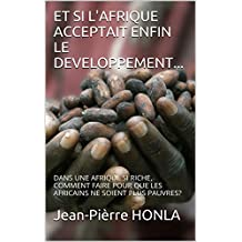 ET SI L'AFRIQUE ACCEPTAIT ENFIN LE DEVELOPPEMENT...: DANS UNE AFRIQUE SI RICHE, COMMENT FAIRE POUR QUE LES AFRICAINS NE SOIENT PLUS PAUVRES? (French Edition)