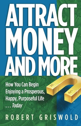 Attract Money and More: How you can begin enjoying a prosperous, happy, purposeful life...today