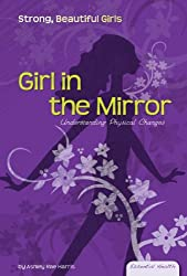 Girl in the Mirror: Understanding Physical Changes (Essential Health: Strong Beautiful Girls)
