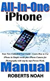 All-in-One iPhone Manual: Your New Unlimited User Guide - Learn How to Use iPhone in Simple words plus iPhone Camera for Photography with step by step Proven Work. (Simplified Manual Book 2)