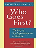 Who Goes First?: The Story of Self-Experimentation in Medicine