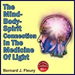 The Mind-Body-Spirit in the Medicine of Light: Called into Life by the Light Series of eBooks and Audiobooks, Book 2 | Bernard Fleury