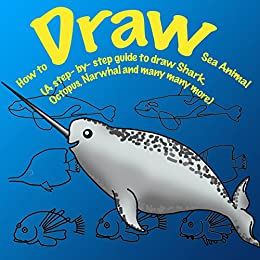 How to Draw Sea Animals. A Step By Step Guide to Draw Shark, Octopus, Lionfish, Narwhal: Unicorn of the Sea and many more (How to Draw. A Step By Step Guide. Book 1)