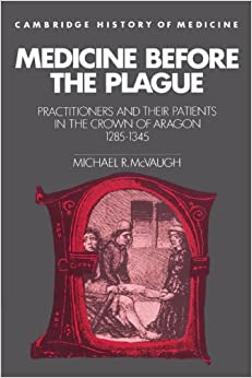 Book Medicine before the Plague: Practitioners and their Patients in the Crown of Aragon, 1285-1345 (Cambridge Studies in the History of Medicine)