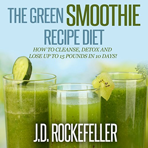 The Green Smoothie Recipe Diet: How to Cleanse and Detox and Lose up to 15 Pounds in 10 Days!