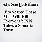 'I'm Scared These Men Will Kill Everyone': ISIS Takes a Somalia Town | Jeffrey Gettleman