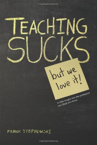 Teaching Sucks - But We Love It Anyway! a Little Insight Into the Profession You Think You Know