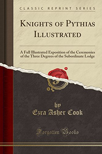 Knights of Pythias Illustrated: A Full Illustrated Exposition of the Ceremonies of the Three Degrees of the Subordinate Lodge (Classic Reprint)