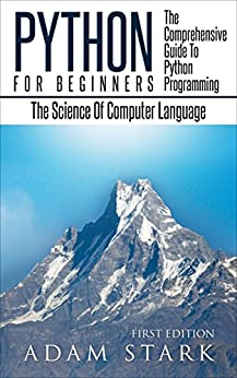 Python: Python Programming For Beginners - The Comprehensive Guide To Python Programming: Computer Programming, Computer Language, Computer Science (Machine Language) by [Stark, Adam]