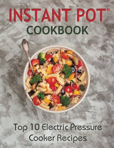 Instant Pot Cookbook: Top 10 Electric Pressure Cooker Recipes (instant pot, instant pot cookbook, instant pot recipes, electric pressure cooker, ... recipes, electric pressure cooker cookbook) by Katie Banks