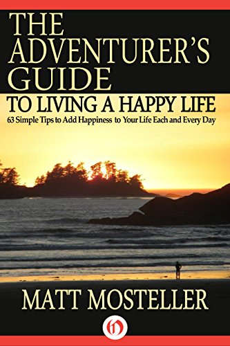 The Adventurer's Guide to Living a Happy Life: 63 Simple Tips to Add Happiness to Your Life Each and Every Day