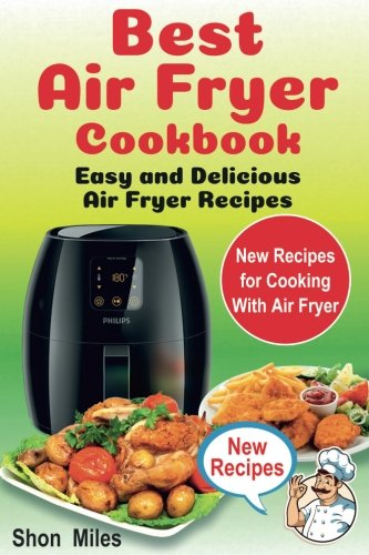 The Best Air Fryer Cookbook: Easy & Delicious  Air Fryer Recipes (air fryer cooking, air fryer books, air fryers) by Shon Miles