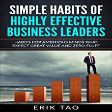 Simple Habits of Highly Effective Business Leaders: Habits for Ambitious Minds Who Expect Great Value and Zero Fluff Audiobook by Erik Tao Narrated by Pete Beretta