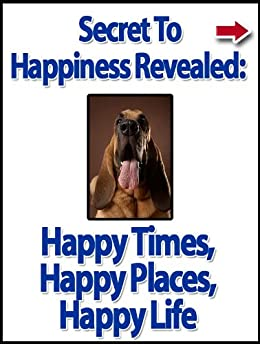 Secret to Happiness Revealed: Happy Times, Happy Places, Happy Life (Motivational and Inspirational Kindle Series) by [Alanis, John]