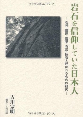 岩石を信仰していた日本人―石神・磐座・磐境・奇岩・巨石と呼ばれるものの研究―