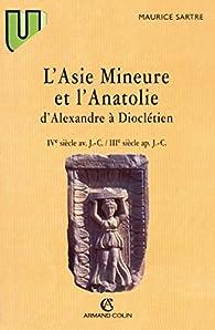 L'Asie mineure et l'Anatolie, d'Alexandreà Dioclétien: IVe s. av. J.-C.-IIIe s. ap. J.C par Maurice Sartre