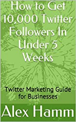 How to Get 10,000 Twitter Followers In Under 5 Weeks: Twitter Marketing Guide for Businesses