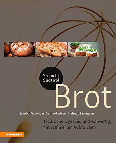 So kocht Südtirol – Brot: Traditionell, gesund und vollwertig, mit raffinierten Aufstrichen (So genießt Südtirol)