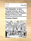 The Deserter; a New Musical Drama, As It Is Performed at the Theatre-Royal in Drury-Lane, Charles Dibdin, 1170108792