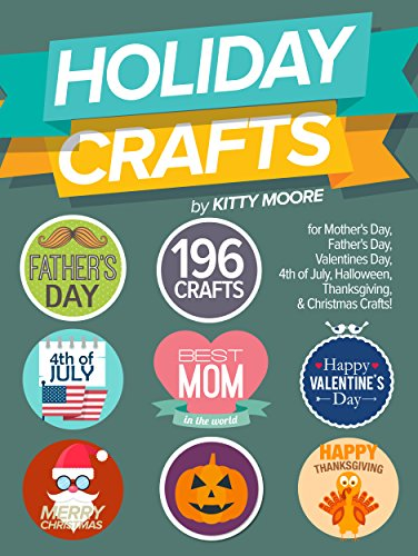 Holiday Crafts: 196 Crafts for Mother's Day, Father's Day, Valentines Day, 4th of July, Halloween Crafts, Thanksgiving Crafts, & Christmas Crafts! by [Moore, Kitty]