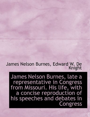 James Nelson Burnes, Late a Representative in Congress from Missouri. His Life, with a Concise Repro
