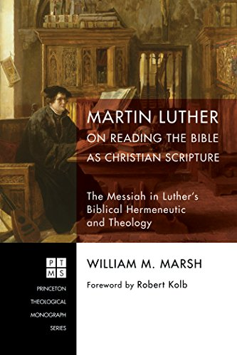 Martin Luther on Reading the Bible as Christian Scripture: The Messiah in Luther's Biblical Hermeneutic and Theology (Princeton Theological Monograph Series Book 0)