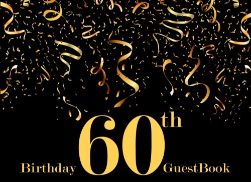 Guest Book: 60th Sixty, Sixtieth Birthday Anniversary, Guest Book For Parties (Free Layout To Used As Your Wish For Names & Addresses, Sign In, ... Party (Guest Book for Party) (Volume 6)