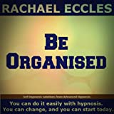 Be Organised: Take control and become naturally more efficient, self hypnosis, Hypnotherapy, Meditation CD