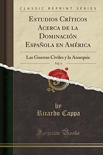 Download Estudios Críticos Acerca de la Dominación Española En América, Vol. 4: Las Guerras Civiles y La Anarquía (Classic Reprint) (Spanish Edition) ebook