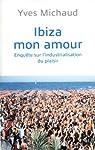 Ibiza mon amour : Enquête sur l'industrialisation du plaisir par Michaud