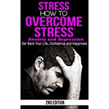 Stress: How to Overcome Stress, Anxiety and Depression - Get Back Your Life, Confidence and Happiness (Overwhelmed, Stressed, Unhappy, Worrying, Stress Less, High Pressure, Stress Free)
