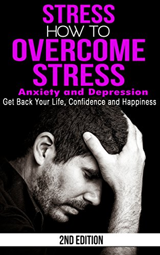 Stress: How to Overcome Stress, Anxiety and Depression - Get Back Your Life, Confidence and Happiness (Worrying, Sad, Stress Free, High Pressure, Unhappy, Stressed, Overwhelmed)