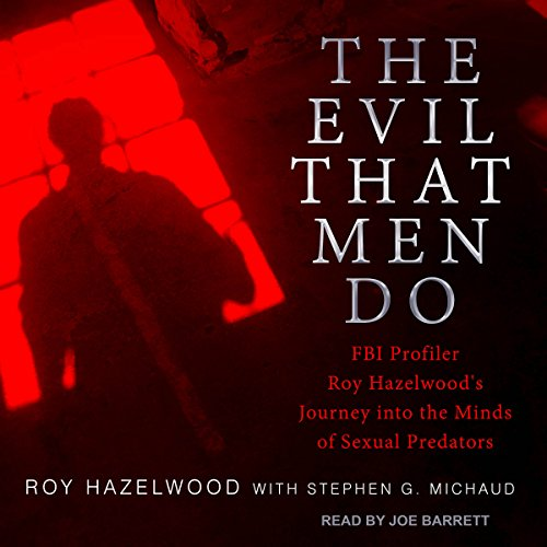 The Evil That Men Do: FBI Profiler Roy Hazelwood's Journey into the Minds of Sexual Predators by Tantor Audio